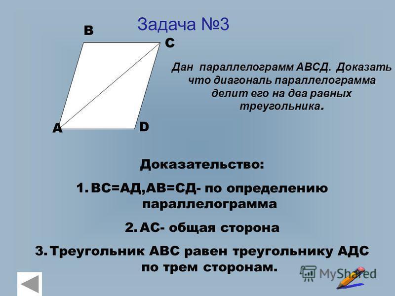 Задача 3 Дан параллелограмм АВСД. Доказать что диагональ параллелограмма делит его на два равных треугольника. А В С D Доказательство: 1.ВС=АД,АВ=СД- по определению параллелограмма 2.АС- общая сторона 3. Треугольник АВС равен треугольнику АДС по трем