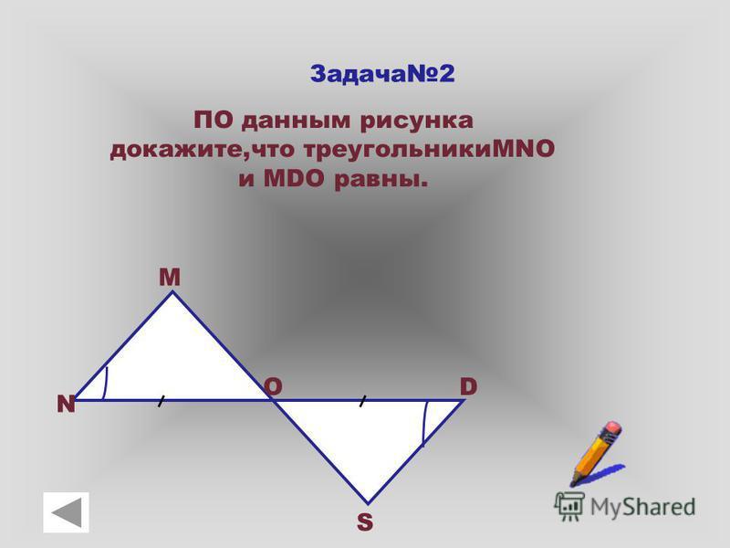 Задача 2 ПО данным рисунка докажите,что треугольникиMNO и MDO равны. N M OD S