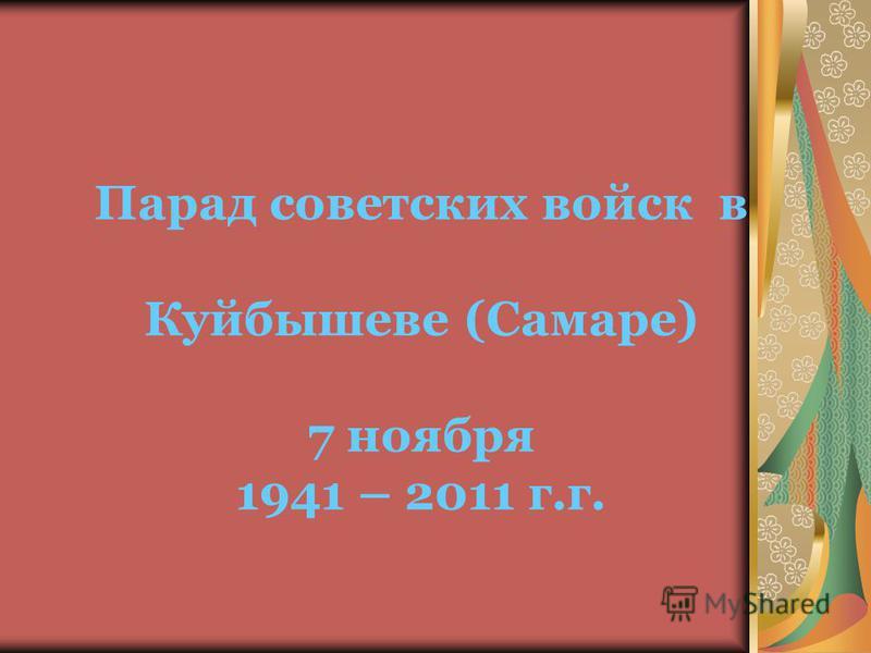 Парад советских войск в Куйбышеве (Самаре) 7 ноября 1941 – 2011 г.г.