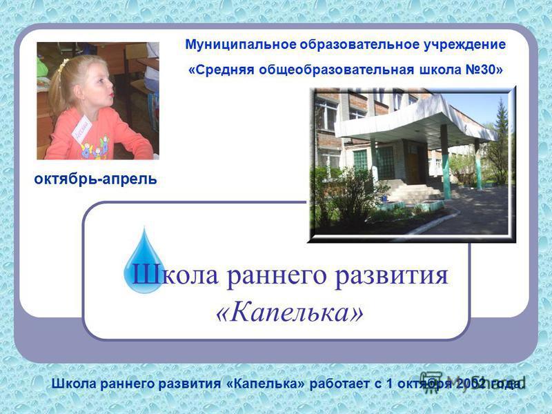 Школа раннего развития «Капелька» октябрь-апрель Школа раннего развития «Капелька» работает с 1 октября 2002 года. Муниципальное образовательное учреждение «Средняя общеобразовательная школа 30»