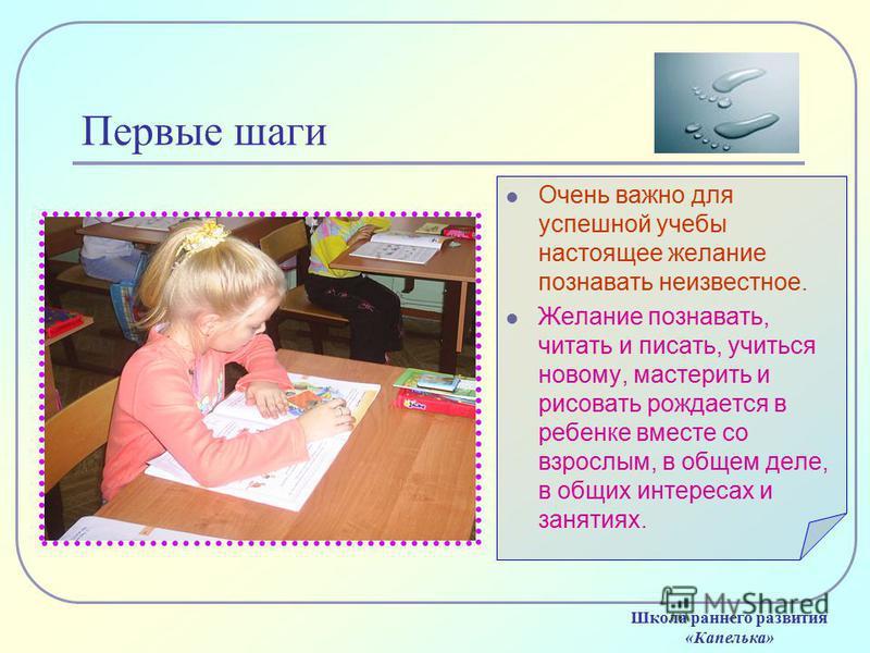 Первые шаги Очень важно для успешной учебы настоящее желание познавать неизвестное. Желание познавать, читать и писать, учиться новому, мастерить и рисовать рождается в ребенке вместе со взрослым, в общем деле, в общих интересах и занятиях. Школа ран