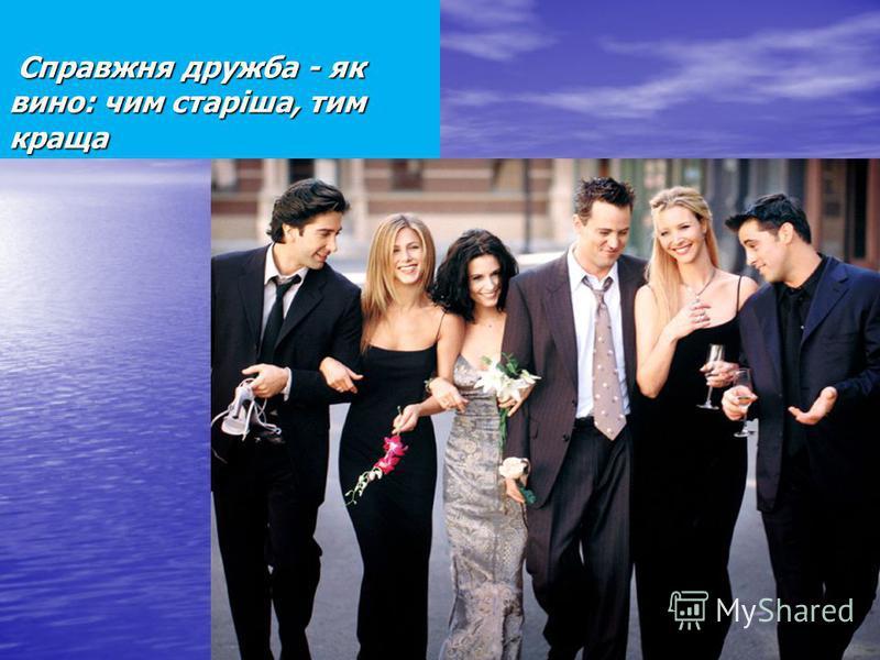 Справжня дружба - як вино: чим старіша, тим краща Справжня дружба - як вино: чим старіша, тим краща