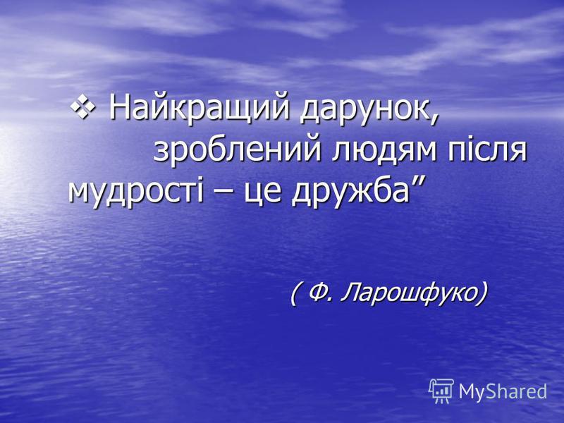 Найкращий дарунок, зроблений людям після мудрості – це дружба Найкращий дарунок, зроблений людям після мудрості – це дружба ( Ф. Ларошфуко)