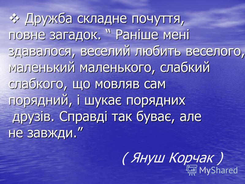 Дружба складне почуття, повне загадок. Раніше мені здавалося, веселий любить веселого, маленький маленького, слабкий слабкого, що мовляв сам порядний, і шукає порядних друзів. Справді так буває, але не завжди. Дружба складне почуття, повне загадок. Р