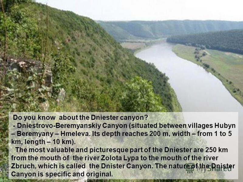 Do you know about the Dniester canyon? - Dniestrovo-Beremyanskiy Canyon (situated between villages Hubyn – Beremyany – Hmeleva. Its depth reaches 200 m, width – from 1 to 5 km, length – 10 km). The most valuable and picturesque part of the Dniester a