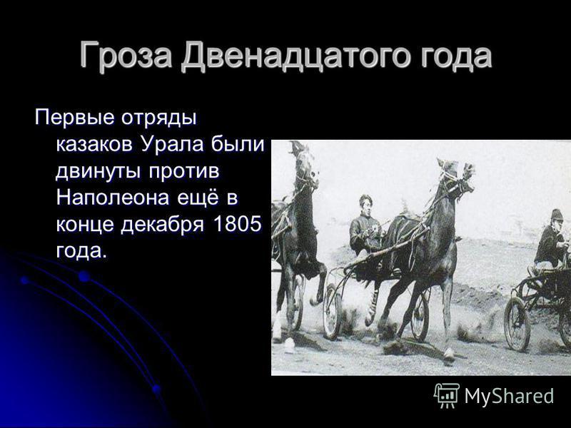 Гроза Двенадцатого года Первые отряды казаков Урала были двинуты против Наполеона ещё в конце декабря 1805 года.