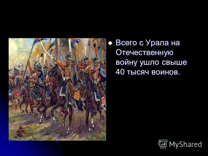 Всего с Урала на Отечественную войну ушло свыше 40 тысяч воинов. Всего с Урала на Отечественную войну ушло свыше 40 тысяч воинов.