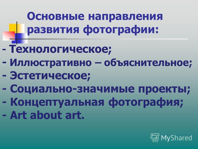 Основные направления развития фотографии: - Технологическое; - Иллюстративно – объяснительное; - Эстетическое; - Социально-значимые проекты; - Концептуальная фотография; - Art about art.