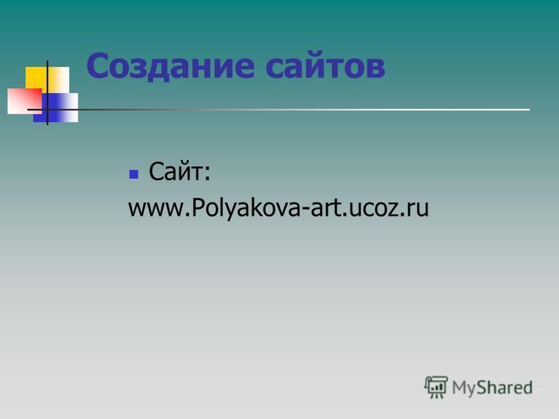 Создание сайтов Сайт: www.Polyakova-art.ucoz.ru
