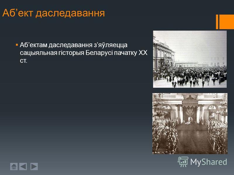 Абект даследавання Абектам даследавання зяўляецца сацыяльная гісторыя Беларусі пачатку ХХ ст.