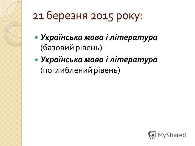 21 березня 2015 року : Українська мова і література ( базовий рівень ) Українська мова і література ( поглиблений рівень )