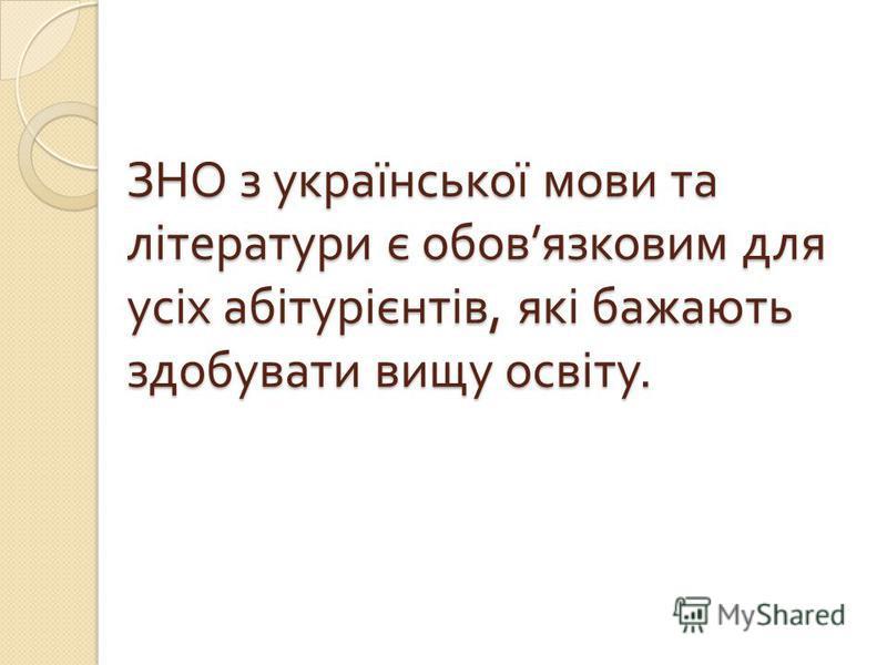 ЗНО з української мови та літератури є обов язковим для усіх абітурієнтів, які бажають здобувати вищу освіту.