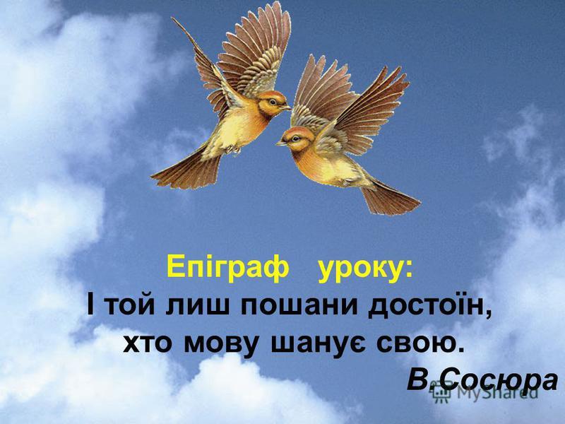 Епіграф уроку: І той лиш пошани достоїн, хто мову шанує свою. В.Сосюра
