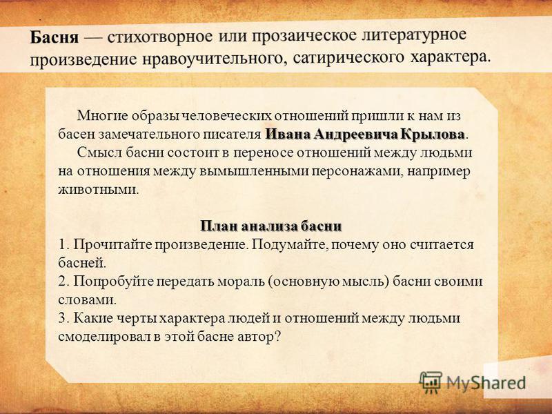 Ивана Андреевича Крылова Многие образы человеческих отношений пришли к нам из басен замечательного писателя Ивана Андреевича Крылова. Смысл басни состоит в переносе отношений между людьми на отношения между вымышленными персонажами, например животным