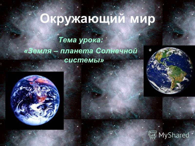 Окружающий мир Тема урока: «Земля – планета Солнечной системы»