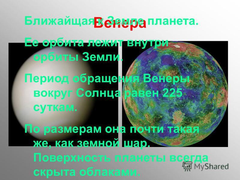 Венера Ближайщая к Земле планета. Ее орбита лежит внутри орбиты Земли. Период обращения Венеры вокруг Солнца равен 225 суткам. По размерам она почти такая же, как земной шар. Поверхность планеты всегда скрыта облаками.