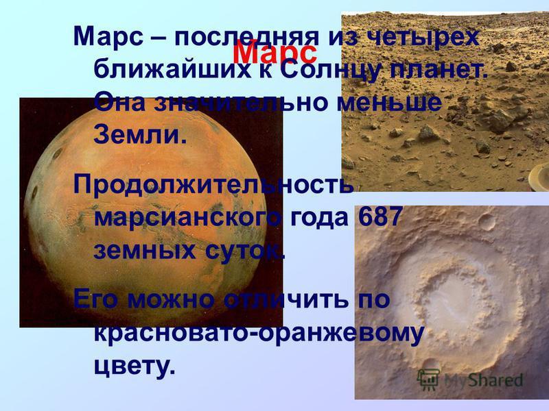 Марс Марс – последняя из четырех ближайших к Солнцу планет. Она значительно меньше Земли. Продолжительность марсианского года 687 земных суток. Его можно отличить по красновато-оранжевому цвету.