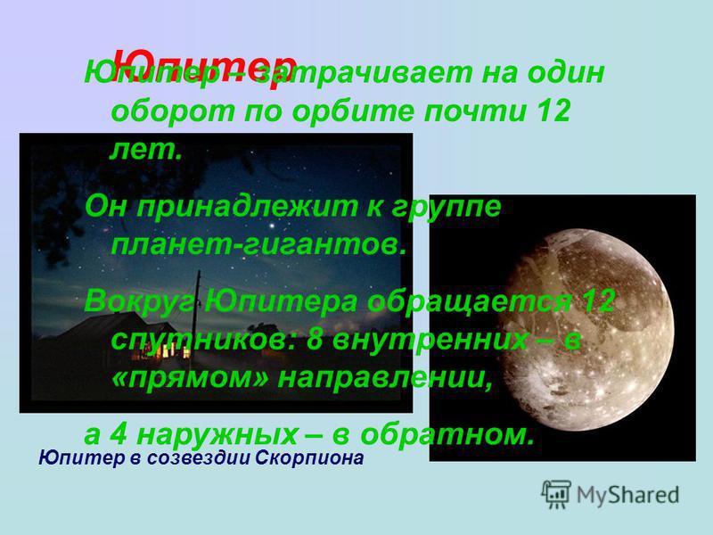 Юпитер Юпитер в созвездии Скорпиона Юпитер – затрачивает на один оборот по орбите почти 12 лет. Он принадлежит к группе планет-гигантов. Вокруг Юпитера обращается 12 спутников: 8 внутренних – в «прямом» направлении, а 4 наружных – в обратном.