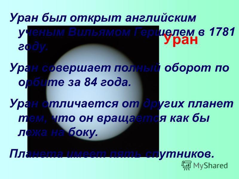 Уран Уран был открыт английским ученым Вильямом Гершелем в 1781 году. Уран совершает полный оборот по орбите за 84 года. Уран отличается от других планет тем, что он вращается как бы лежа на боку. Планета имеет пять спутников.