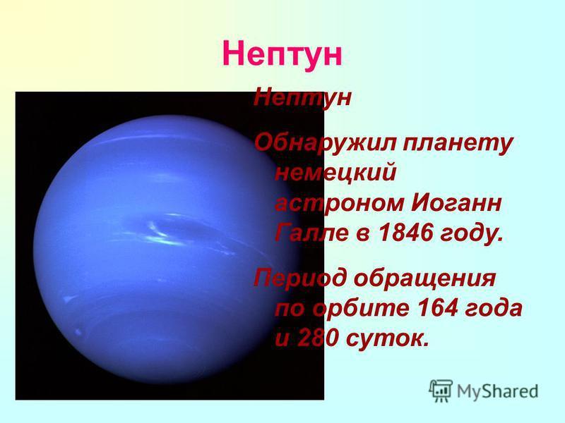 Нептун Нептун Обнаружил планету немецкий астроном Иоганн Галле в 1846 году. Период обращения по орбите 164 года и 280 суток.