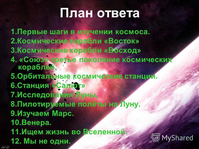 План ответа 1. Первые шаги в изучении космоса. 2. Космические корабли «Восток» 3. Космические корабли «Восход» 4. «Союз»-третье поколение космических кораблей. 5. Орбитальные космические станции. 6. Станция «Салют» 7. Исследования Луны, 8. Пилотируем