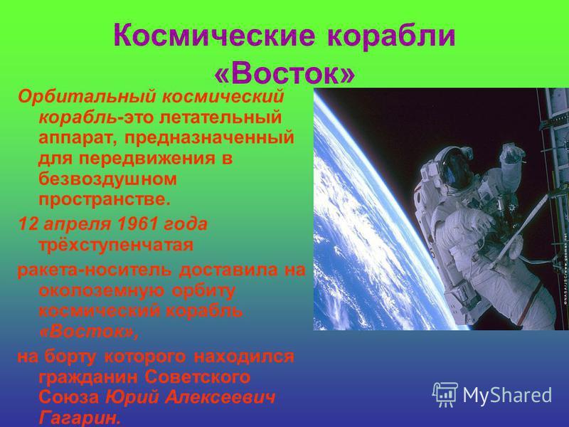 Космические корабли «Восток» Орбитальный космический корабль-это летательный аппарат, предназначенный для передвижения в безвоздушном пространстве. 12 апреля 1961 года трёхступенчатая ракета-носитель доставила на околоземную орбиту космический корабл