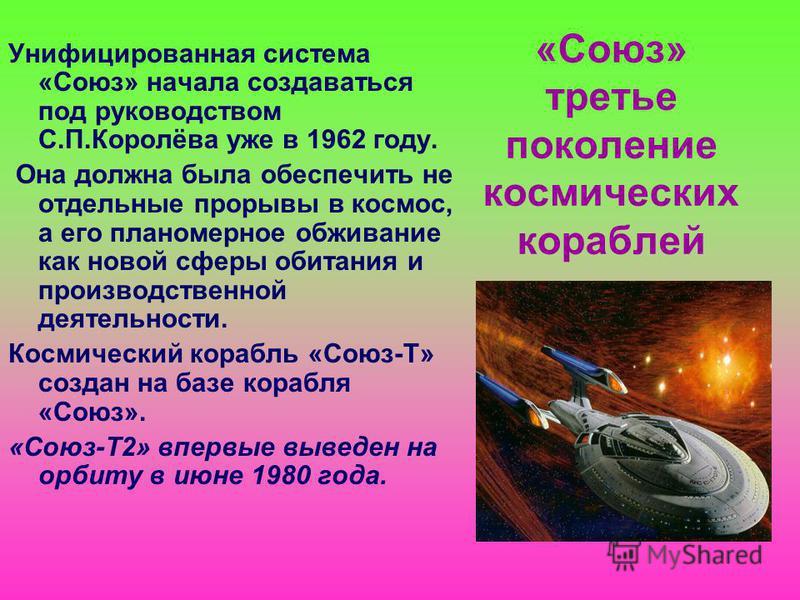 «Союз» третье поколение космических кораблей Унифицированная система «Союз» начала создаваться под руководством С.П.Королёва уже в 1962 году. Она должна была обеспечить не отдельные прорывы в космос, а его планомерное обживание как новой сферы обитан