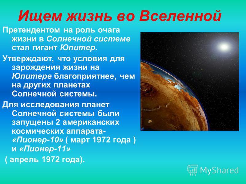 Ищем жизнь во Вселенной Претендентом на роль очага жизни в Солнечной системе стал гигант Юпитер. Утверждают, что условия для зарождения жизни на Юпитере благоприятнее, чем на других планетах Солнечной системы. Для исследования планет Солнечной систем