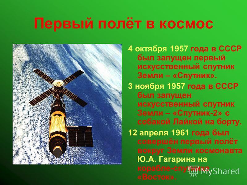 Первый полёт в космос 4 октября 1957 года в СССР был запущен первый искусственный спутник Земли – «Спутник». 3 ноября 1957 года в СССР был запущен искусственный спутник Земли – «Спутник-2» с собакой Лайкой на борту. 12 апреля 1961 года был совершён п