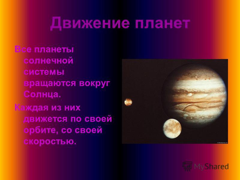 Движение планет Все планеты солнечной системы вращаются вокруг Солнца. Каждая из них движется по своей орбите, со своей скоростью.