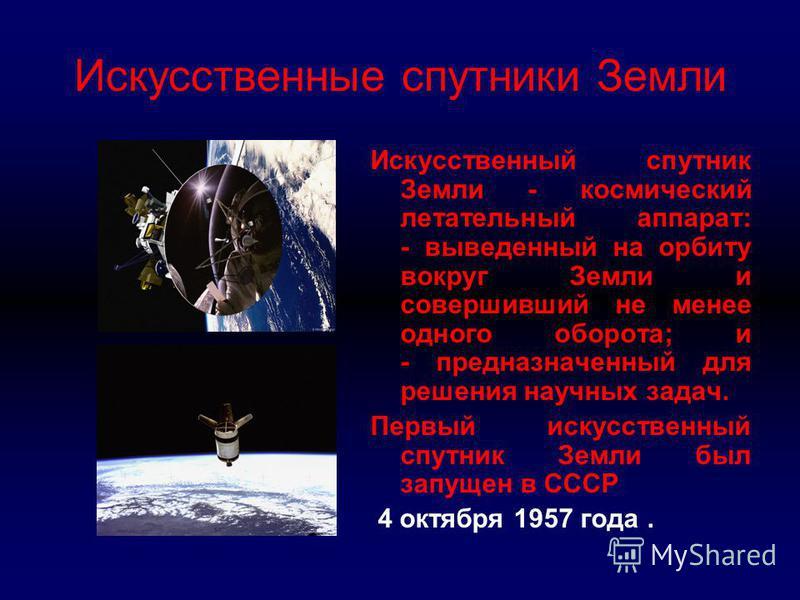 Искусственные спутники Земли Искусственный спутник Земли - космический летательный аппарат: - выведенный на орбиту вокруг Земли и совершивший не менее одного оборота; и - предназначенный для решения научных задач. Первый искусственный спутник Земли б