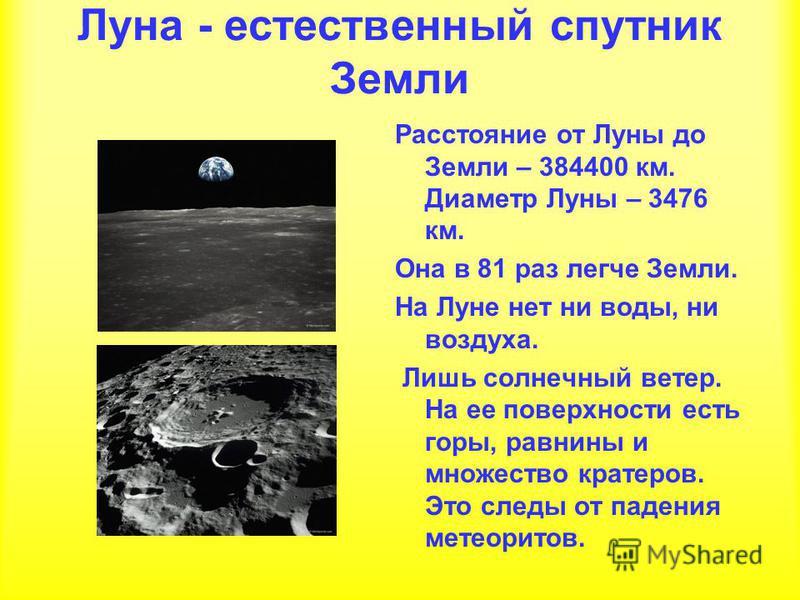 Луна - естественный спутник Земли Расстояние от Луны до Земли – 384400 км. Диаметр Луны – 3476 км. Она в 81 раз легче Земли. На Луне нет ни воды, ни воздуха. Лишь солнечный ветер. На ее поверхности есть горы, равнины и множество кратеров. Это следы о