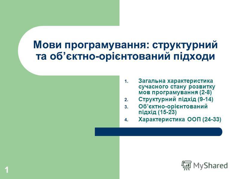 1 Мови програмування: структурний та обєктно-орієнтований підходи 1. Загальна характеристика сучасного стану розвитку мов програмування (2-8) 2. Структурний підхід (9-14) 3. Обєктно-орієнтований підхід (15-23) 4. Характеристика ООП (24-33)