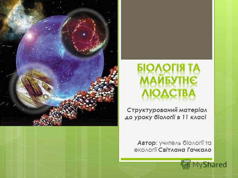 Структурований матеріал до уроку біології в 11 класі Автор : учитель біології та екології Світлана Гачкало