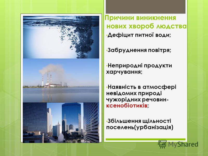Причини виникнення нових хвороб людства Дефіцит питної води; Забруднення повітря; Неприродні продукти харчування; Наявність в атмосфері невідомих природі чужорідних речовин- ксенобіотиків; Збільшення щільності поселень(урбанізація)