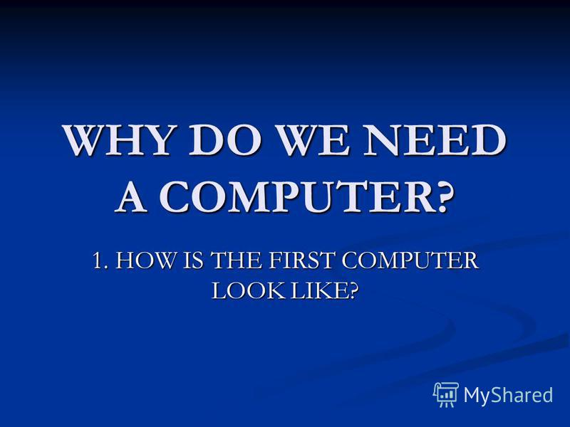 WHY DO WE NEED A COMPUTER? 1. HOW IS THE FIRST COMPUTER LOOK LIKE?