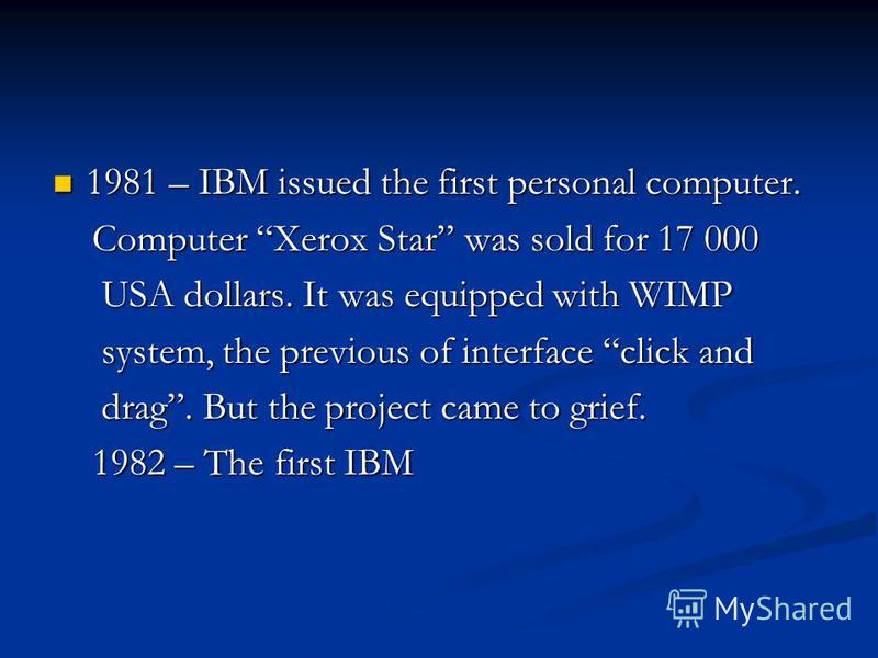 1981 – IBM issued the first personal computer. 1981 – IBM issued the first personal computer. Computer Xerox Star was sold for 17 000 Computer Xerox Star was sold for 17 000 USA dollars. It was equipped with WIMP USA dollars. It was equipped with WIM