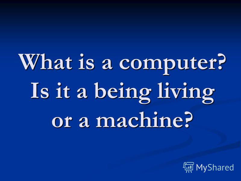 What is a computer? Is it a being living or a machine?