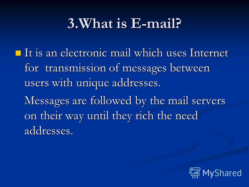3.What is E-mail? It is an electronic mail which uses Internet for transmission of messages between users with unique addresses. It is an electronic mail which uses Internet for transmission of messages between users with unique addresses. Messages a