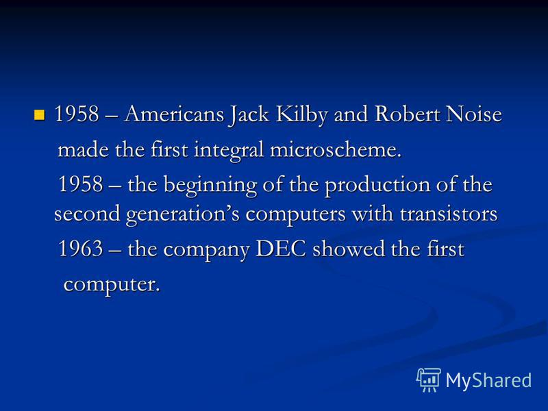 1958 – Americans Jack Kilby and Robert Noise 1958 – Americans Jack Kilby and Robert Noise made the first integral microscheme. made the first integral microscheme. 1958 – the beginning of the production of the second generations computers with transi
