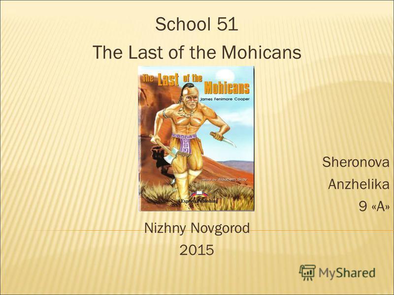 School 51 The Last of the Mohicans Sheronova Anzhelika 9 «А» Nizhny Novgorod 2015