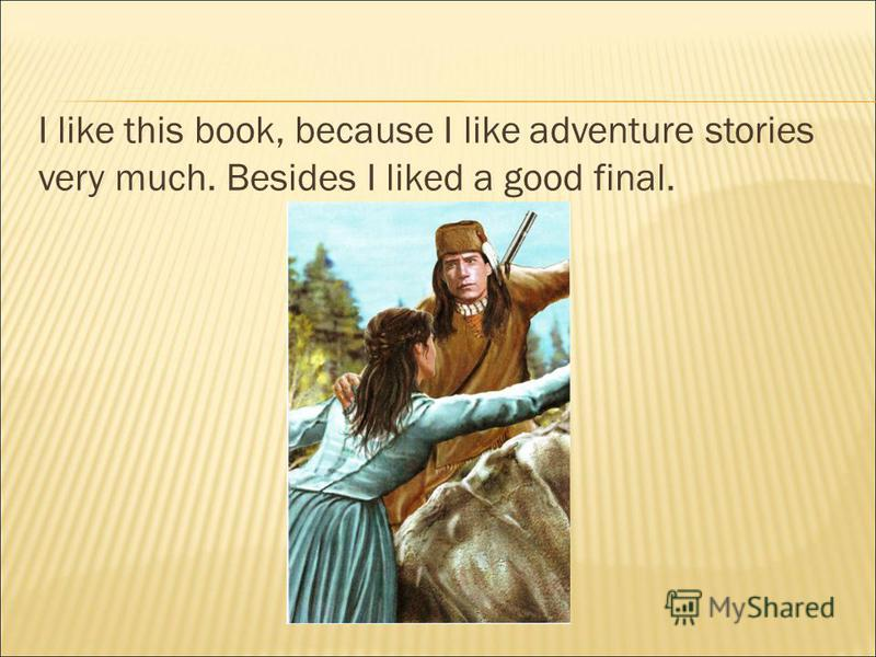 I like this book, because I like adventure stories very much. Besides I liked a good final.