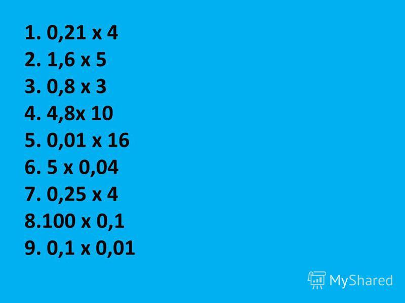 1. 0,21 х 4 2. 1,6 х 5 3. 0,8 х 3 4. 4,8 х 10 5. 0,01 х 16 6. 5 х 0,04 7. 0,25 х 4 8.100 х 0,1 9. 0,1 х 0,01