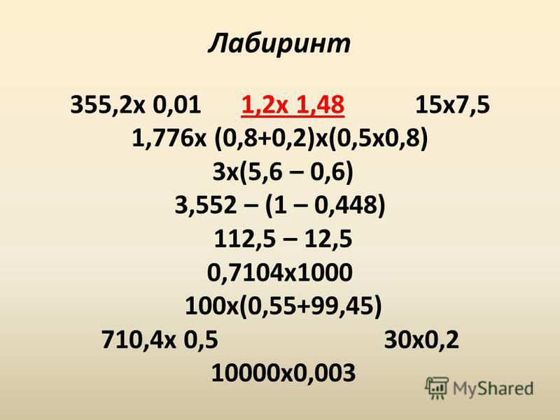 Лабиринт 355,2 х 0,01 1,2 х 1,48 15 х 7,5 1,776 х (0,8+0,2)х(0,5 х 0,8) 3 х(5,6 – 0,6) 3,552 – (1 – 0,448) 112,5 – 12,5 0,7104 х 1000 100 х(0,55+99,45) 710,4 х 0,5 30 х 0,2 10000 х 0,003