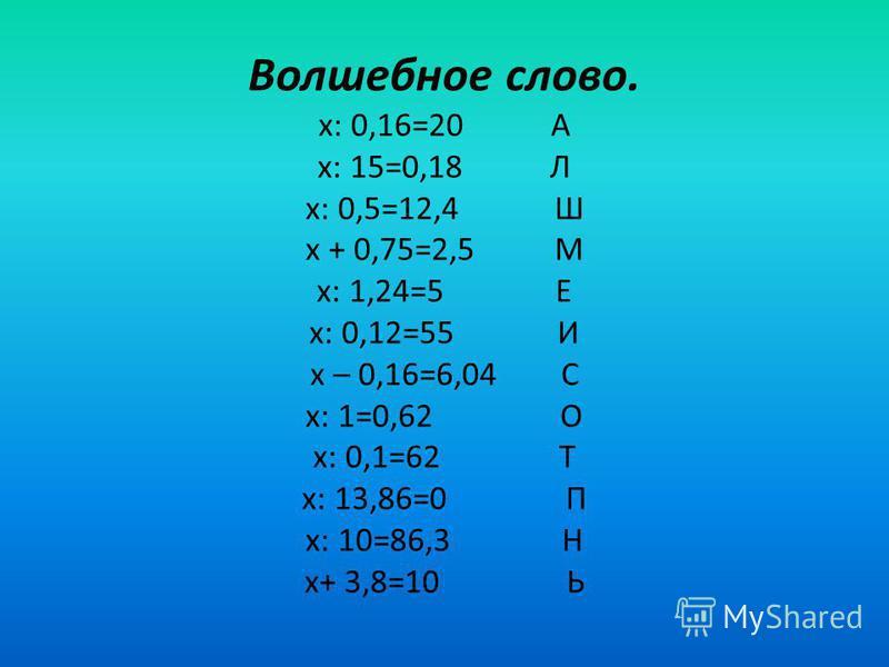 Волшебное слово. х: 0,16=20 А х: 15=0,18 Л х: 0,5=12,4 Ш х + 0,75=2,5 М х: 1,24=5 Е х: 0,12=55 И х – 0,16=6,04 С х: 1=0,62 О х: 0,1=62 Т х: 13,86=0 П х: 10=86,3 H х+ 3,8=10 Ь