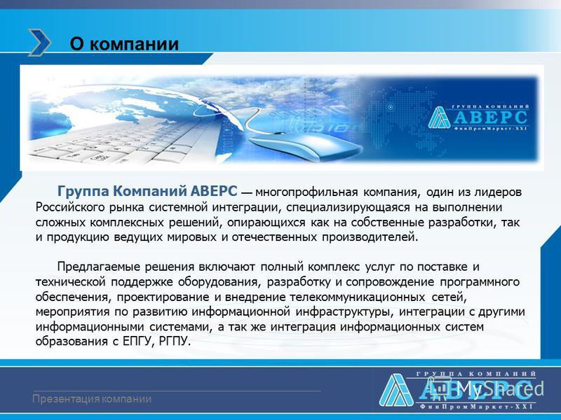 О компании Презентация компании Группа Компаний АВЕРС многопрофильная компания, один из лидеров Российского рынка системной интеграции, специализирующаяся на выполнении сложных комплексных решений, опирающихся как на собственные разработки, так и про