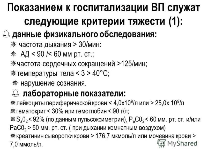 Показанием к госпитализации ВП служат следующие критерии тяжести (1): данные физикального обследования: частота дыхания > 30/мин: АД 125/мин; температуры тела 40°С; нарушение сознания. лабораторные показатели: лейкоциты периферической крови 25,0 х 10