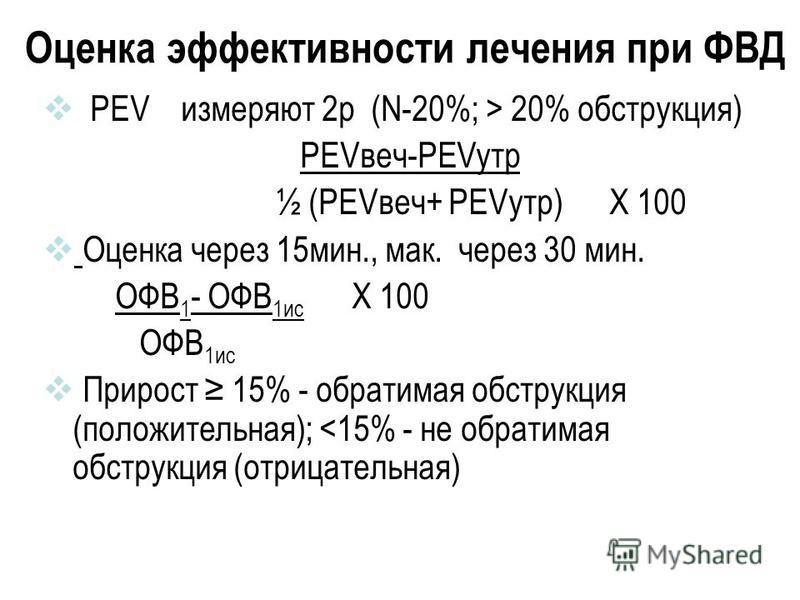 Оценка эффективности лечения при ФВД PEV измеряют 2 р (N-20%; > 20% обструкция) PEVвеч-PEVутр ½ (PEVвеч+ PEVутр) Х 100 Оценка через 15 мин., мак. через 30 мин. ОФВ 1 - ОФВ 1 ис Х 100 ОФВ 1 ис Прирост 15% - обратимая обструкция (положительная); <15% -