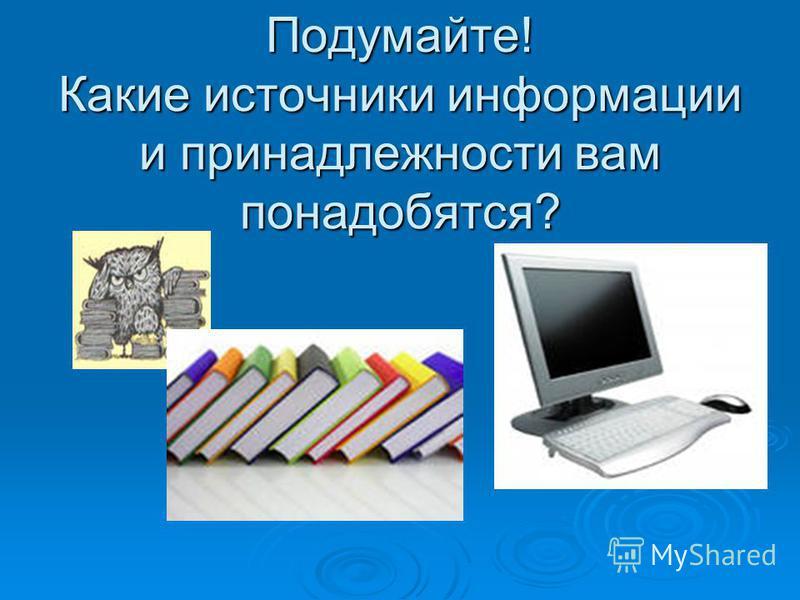 Подумайте! Какие источники информации и принадлежности вам понадобятся?