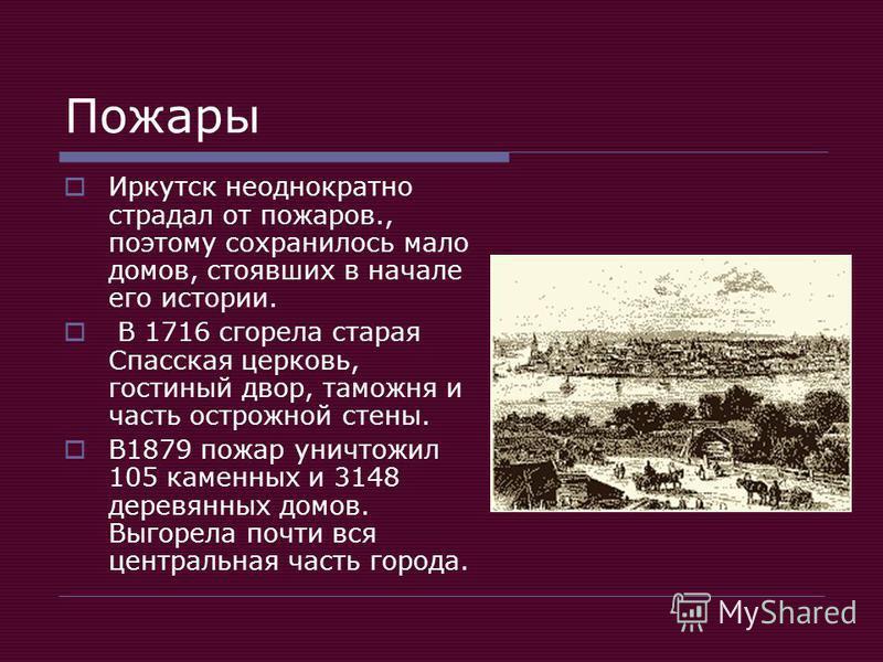 Пожары Иркутск неоднократно страдал от пожаров., поэтому сохранилось мало домов, стоявших в начале его истории. В 1716 сгорела старая Спасская церковь, гостиный двор, таможня и часть острожной стены. В1879 пожар уничтожил 105 каменных и 3148 деревянн